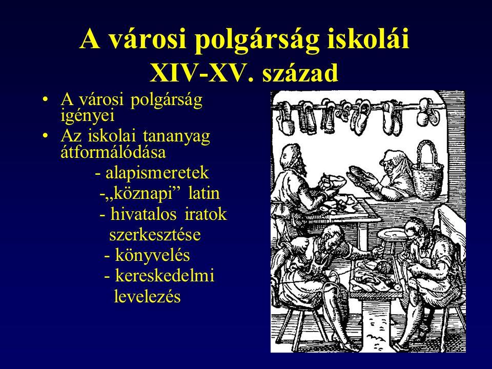 """A városi polgárság iskolái XIV-XV. század A városi polgárság igényei Az iskolai tananyag átformálódása - alapismeretek -""""köznapi"""" latin - hivatalos ir"""