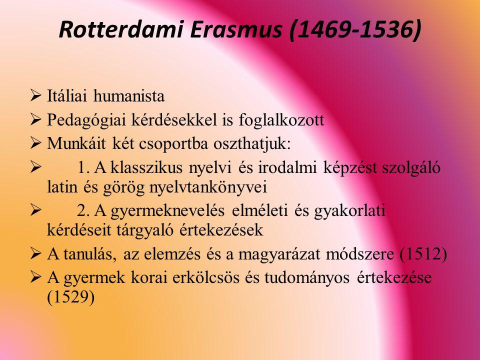 Rotterdami Erasmus (1469-1536)  Itáliai humanista  Pedagógiai kérdésekkel is foglalkozott  Munkáit két csoportba oszthatjuk:  1.
