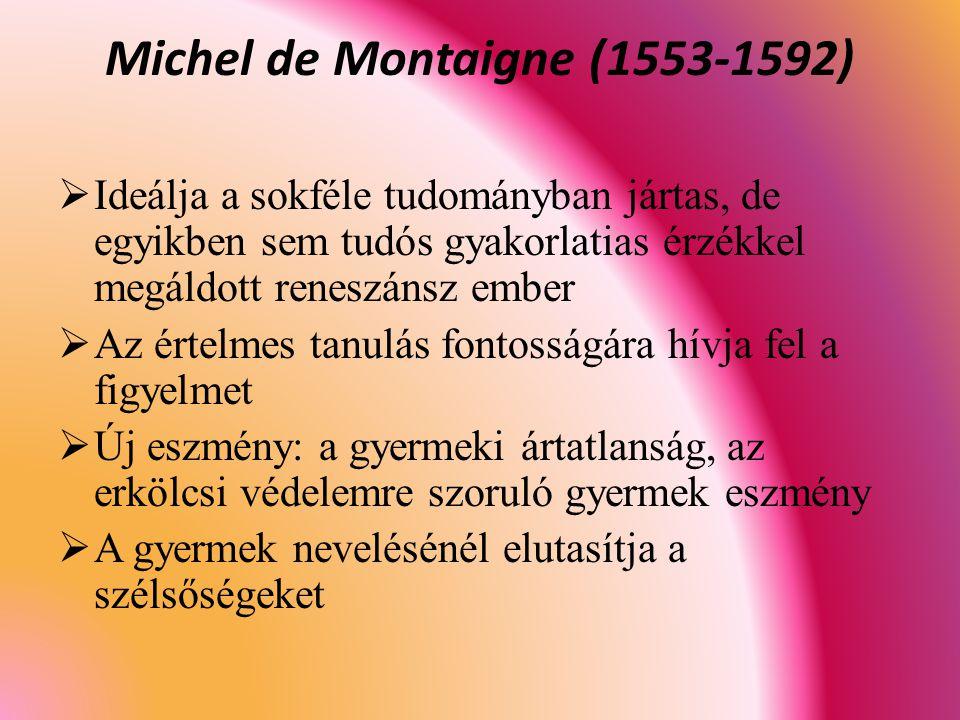 Michel de Montaigne (1553-1592)  Ideálja a sokféle tudományban jártas, de egyikben sem tudós gyakorlatias érzékkel megáldott reneszánsz ember  Az értelmes tanulás fontosságára hívja fel a figyelmet  Új eszmény: a gyermeki ártatlanság, az erkölcsi védelemre szoruló gyermek eszmény  A gyermek nevelésénél elutasítja a szélsőségeket