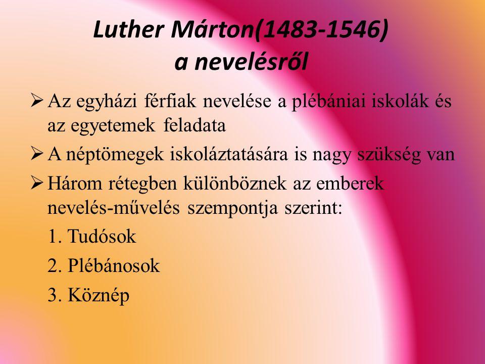 Luther Márton(1483-1546) a nevelésről  Az egyházi férfiak nevelése a plébániai iskolák és az egyetemek feladata  A néptömegek iskoláztatására is nagy szükség van  Három rétegben különböznek az emberek nevelés-művelés szempontja szerint: 1.