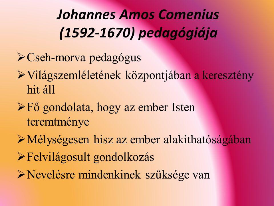  Cseh-morva pedagógus  Világszemléletének központjában a keresztény hit áll  Fő gondolata, hogy az ember Isten teremtménye  Mélységesen hisz az ember alakíthatóságában  Felvilágosult gondolkozás  Nevelésre mindenkinek szüksége van Johannes Amos Comenius (1592-1670) pedagógiája