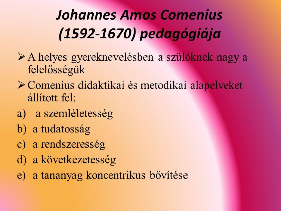  A helyes gyereknevelésben a szülőknek nagy a felelősségük  Comenius didaktikai és metodikai alapelveket állított fel: a) a szemléletesség b)a tudatosság c)a rendszeresség d)a következetesség e)a tananyag koncentrikus bővítése Johannes Amos Comenius (1592-1670) pedagógiája