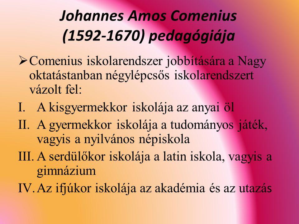  Comenius iskolarendszer jobbítására a Nagy oktatástanban négylépcsős iskolarendszert vázolt fel: I.A kisgyermekkor iskolája az anyai öl II.A gyermekkor iskolája a tudományos játék, vagyis a nyilvános népiskola III.A serdülőkor iskolája a latin iskola, vagyis a gimnázium IV.Az ifjúkor iskolája az akadémia és az utazá s Johannes Amos Comenius (1592-1670) pedagógiája