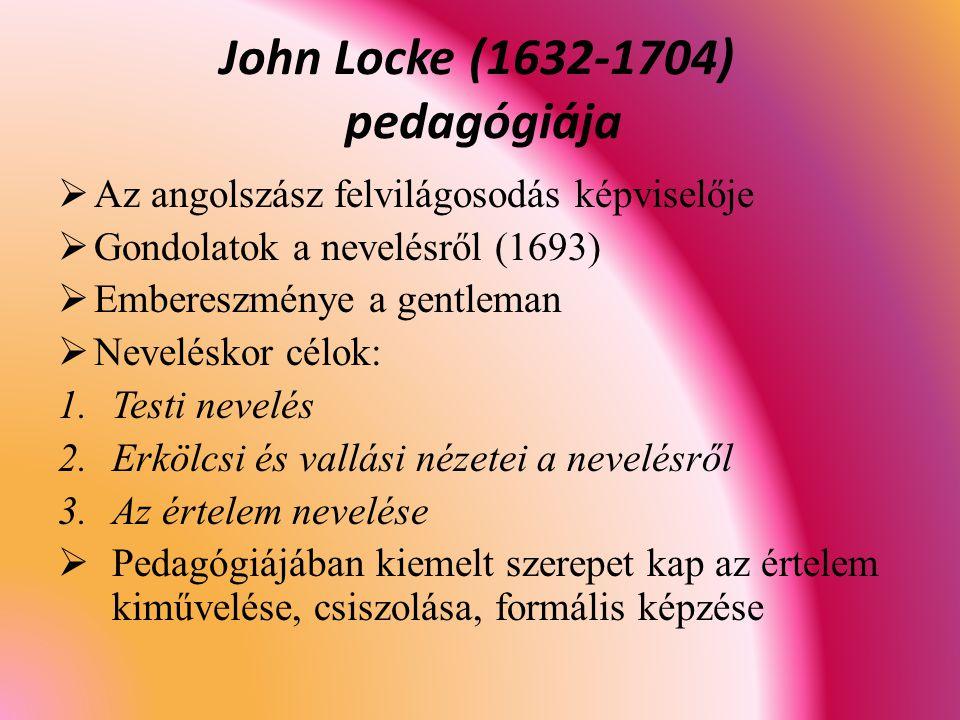 John Locke (1632-1704) pedagógiája  Az angolszász felvilágosodás képviselője  Gondolatok a nevelésről (1693)  Embereszménye a gentleman  Neveléskor célok: 1.Testi nevelés 2.Erkölcsi és vallási nézetei a nevelésről 3.Az értelem nevelése  Pedagógiájában kiemelt szerepet kap az értelem kiművelése, csiszolása, formális képzése