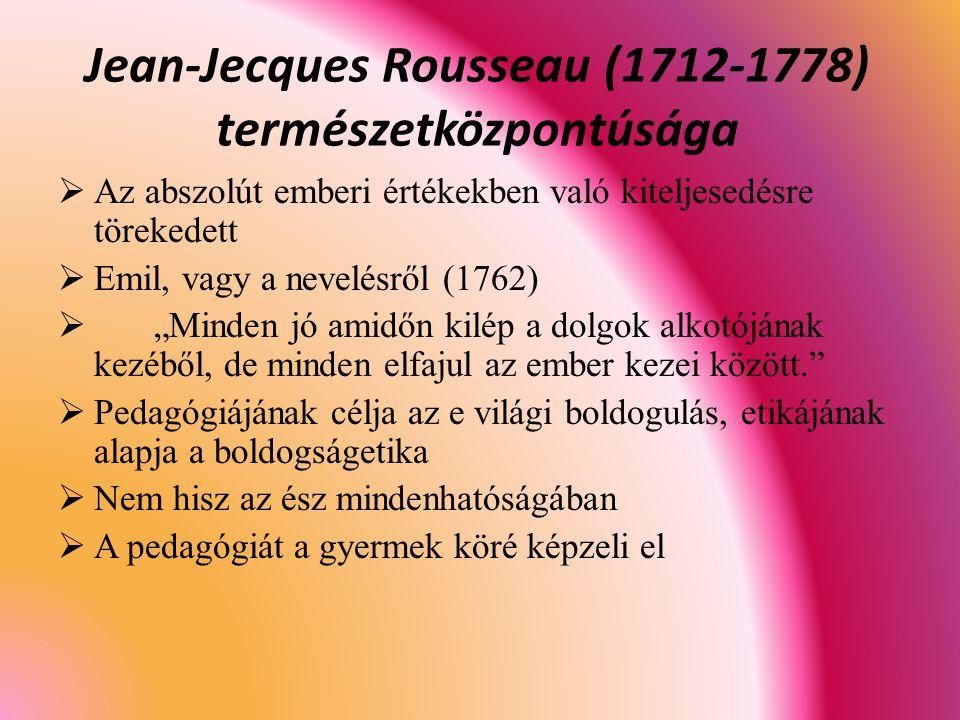"""Jean-Jecques Rousseau (1712-1778) természetközpontúsága  Az abszolút emberi értékekben való kiteljesedésre törekedett  Emil, vagy a nevelésről (1762)  """"Minden jó amidőn kilép a dolgok alkotójának kezéből, de minden elfajul az ember kezei között.  Pedagógiájának célja az e világi boldogulás, etikájának alapja a boldogságetika  Nem hisz az ész mindenhatóságában  A pedagógiát a gyermek köré képzeli el"""