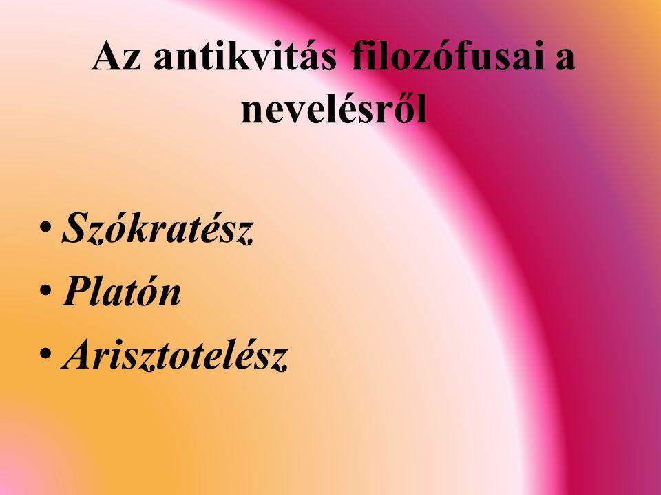 Az antikvitás filozófusai a nevelésről Szókratész Platón Arisztotelész