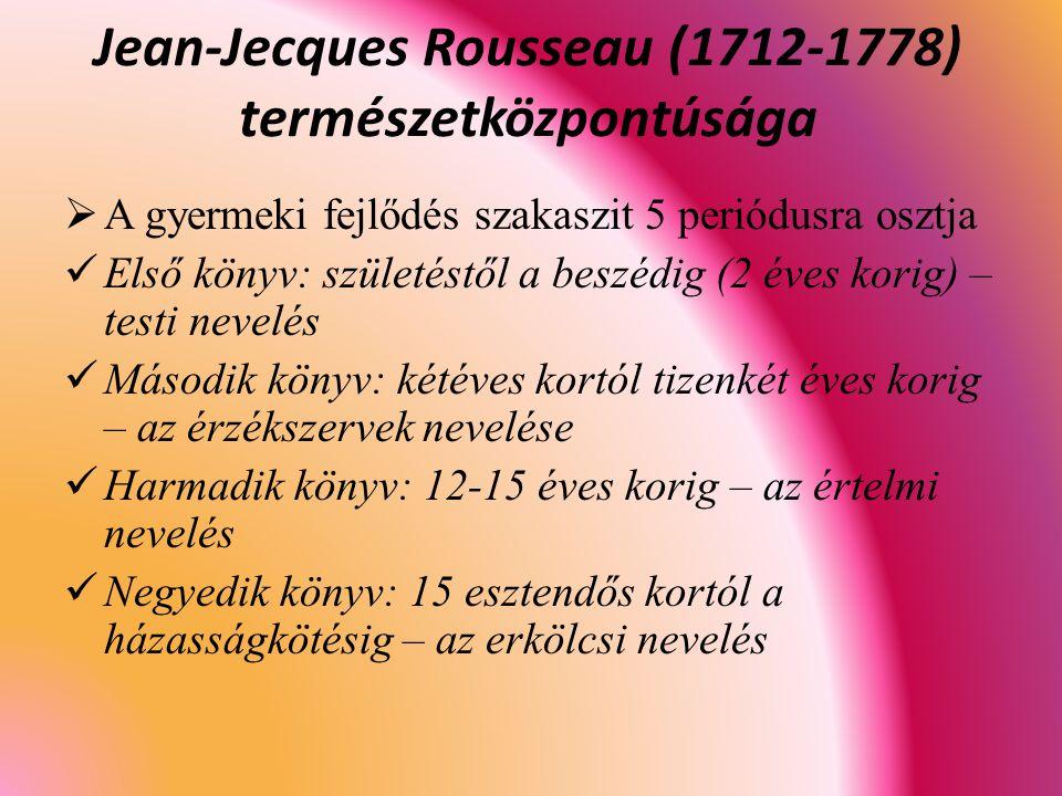  A gyermeki fejlődés szakaszit 5 periódusra osztja Első könyv: születéstől a beszédig (2 éves korig) – testi nevelés Második könyv: kétéves kortól tizenkét éves korig – az érzékszervek nevelése Harmadik könyv: 12-15 éves korig – az értelmi nevelés Negyedik könyv: 15 esztendős kortól a házasságkötésig – az erkölcsi nevelés Jean-Jecques Rousseau (1712-1778) természetközpontúsága