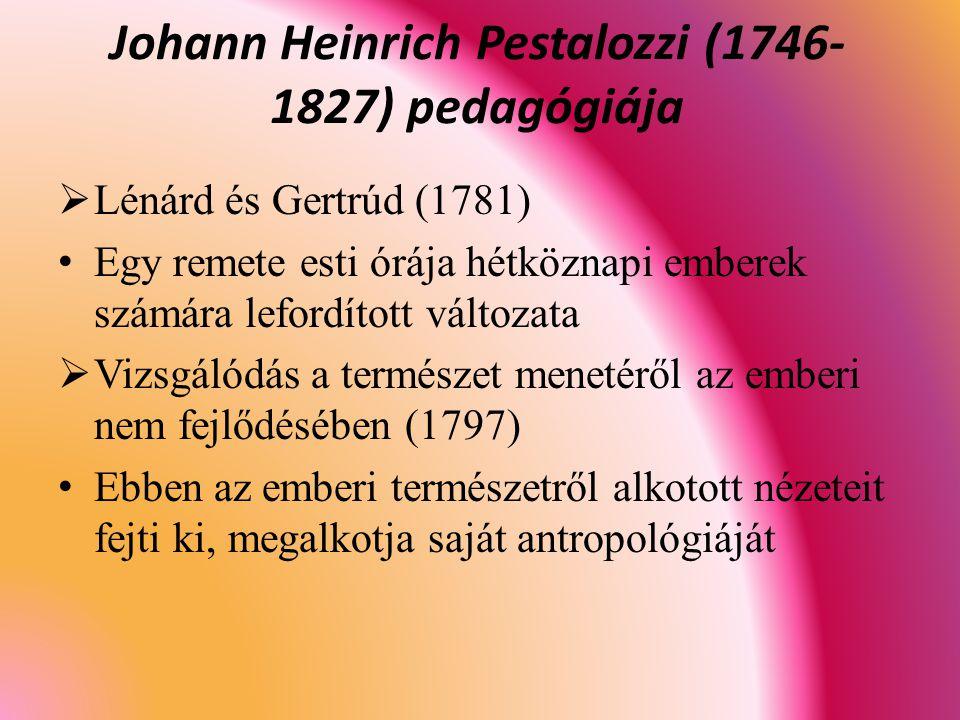  Lénárd és Gertrúd (1781) Egy remete esti órája hétköznapi emberek számára lefordított változata  Vizsgálódás a természet menetéről az emberi nem fejlődésében (1797) Ebben az emberi természetről alkotott nézeteit fejti ki, megalkotja saját antropológiáját Johann Heinrich Pestalozzi (1746- 1827) pedagógiája