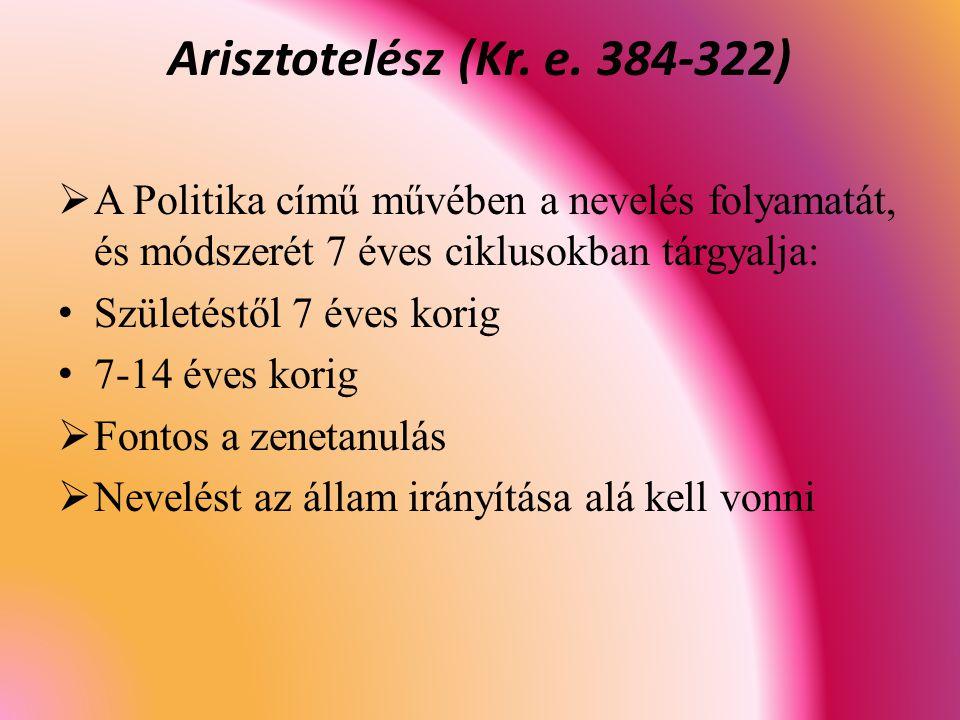  A Politika című művében a nevelés folyamatát, és módszerét 7 éves ciklusokban tárgyalja: Születéstől 7 éves korig 7-14 éves korig  Fontos a zenetanulás  Nevelést az állam irányítása alá kell vonni Arisztotelész (Kr.