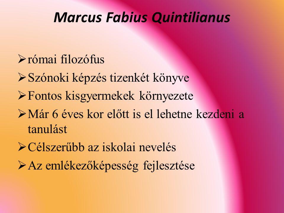 Marcus Fabius Quintilianus  római filozófus  Szónoki képzés tizenkét könyve  Fontos kisgyermekek környezete  Már 6 éves kor előtt is el lehetne kezdeni a tanulást  Célszerűbb az iskolai nevelés  Az emlékezőképesség fejlesztése