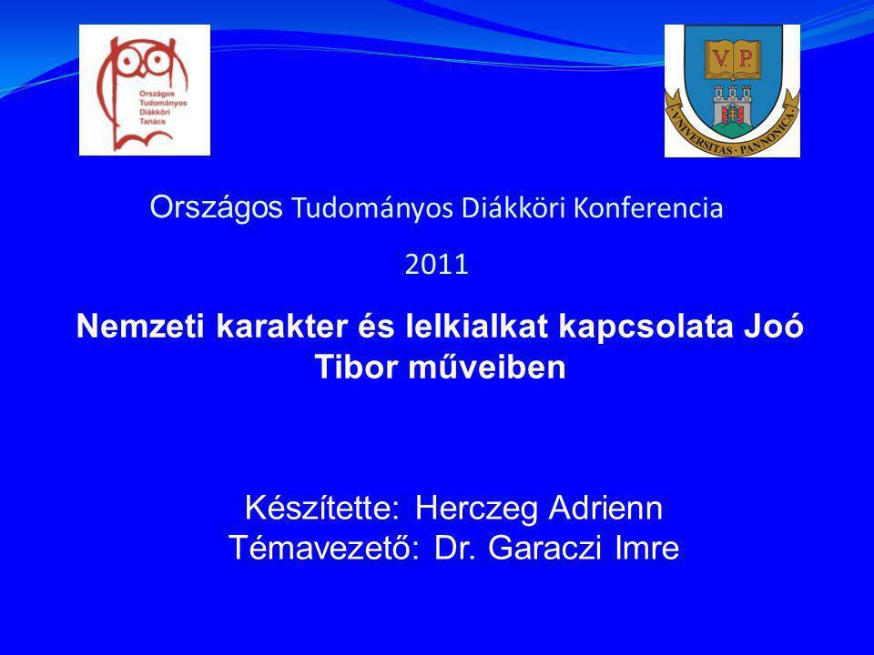 Országos Tudományos Diákköri Konferencia 2011 Nemzeti karakter és lelkialkat kapcsolata Joó Tibor műveiben Készítette: Herczeg Adrienn Témavezető: Dr.