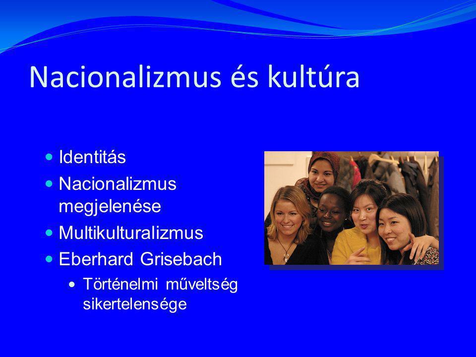 Nacionalizmus és kultúra Identitás Nacionalizmus megjelenése Multikulturalizmus Eberhard Grisebach Történelmi műveltség sikertelensége