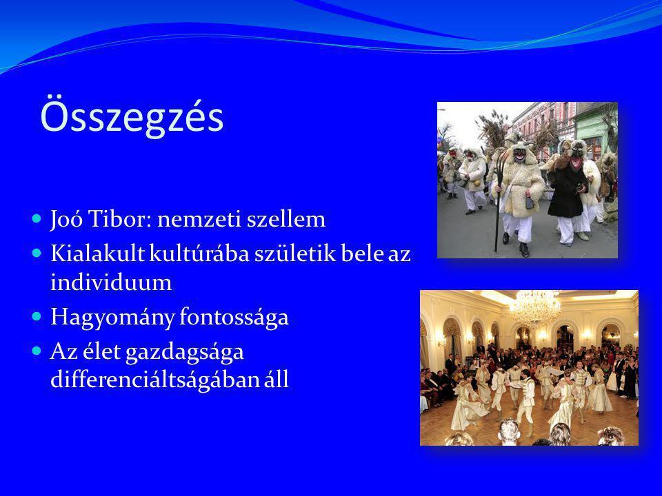 Összegzés Joó Tibor: nemzeti szellem Kialakult kultúrába születik bele az individuum Hagyomány fontossága Az élet gazdagsága differenciáltságában áll