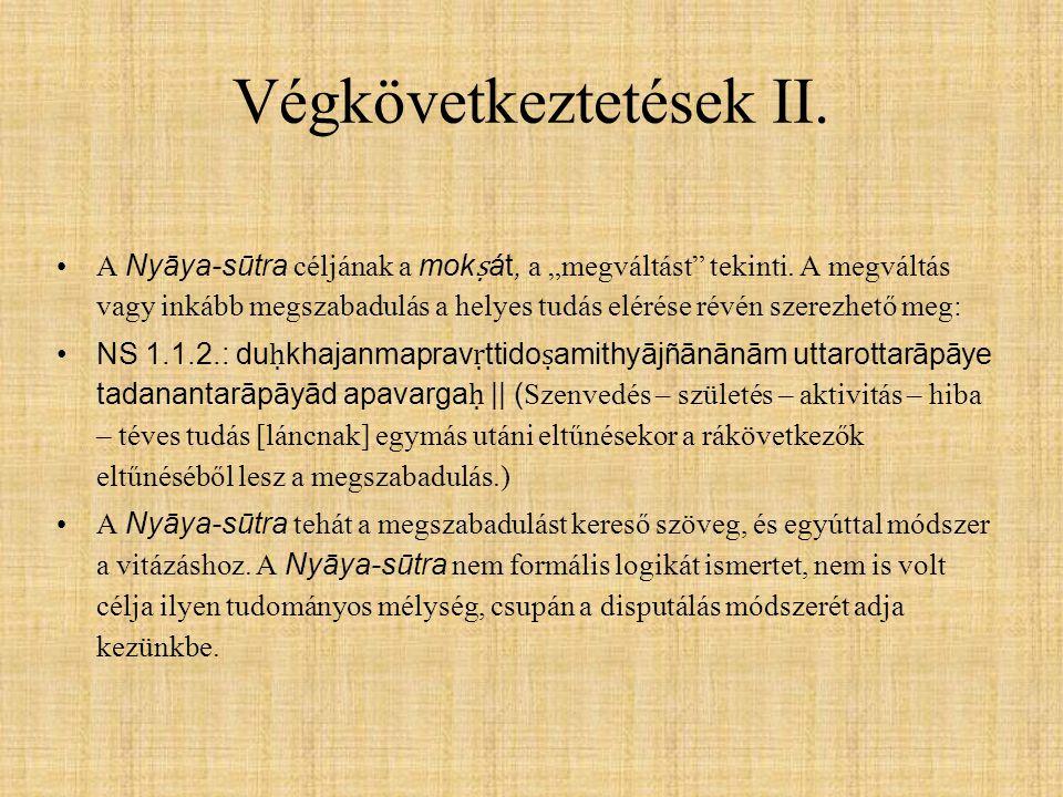 """Végkövetkeztetések II. A Nyāya-sūtra céljának a mok ṣ át, a """"megváltást"""" tekinti. A megváltás vagy inkább megszabadulás a helyes tudás elérése révén s"""