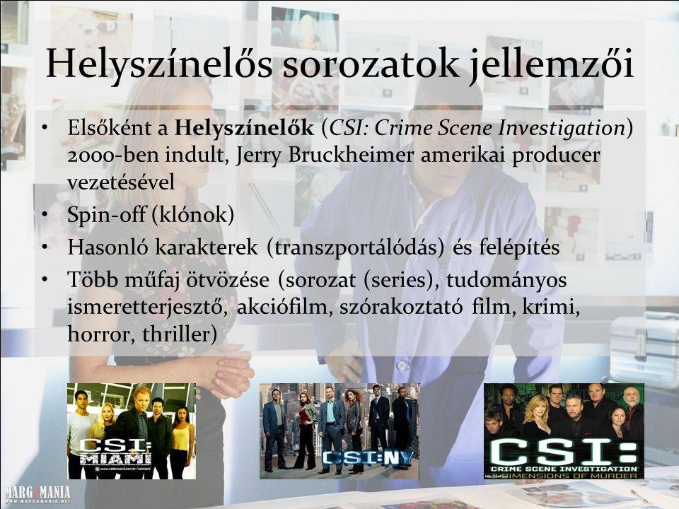 Helyszínelős sorozatok jellemzői Elsőként a Helyszínelők (CSI: Crime Scene Investigation) 2000-ben indult, Jerry Bruckheimer amerikai producer vezetésével Spin-off (klónok) Hasonló karakterek (transzportálódás) és felépítés Több műfaj ötvözése (sorozat (series), tudományos ismeretterjesztő, akciófilm, szórakoztató film, krimi, horror, thriller)
