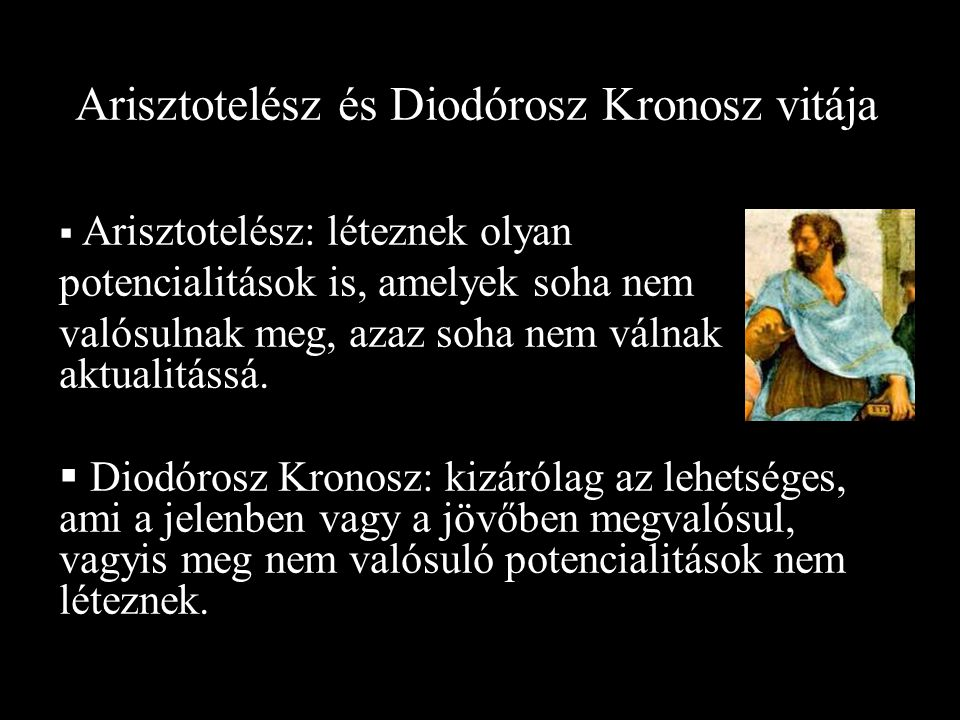 Arisztotelész és Diodórosz Kronosz vitája  Arisztotelész: léteznek olyan potencialitások is, amelyek soha nem valósulnak meg, azaz soha nem válnak aktualitássá.
