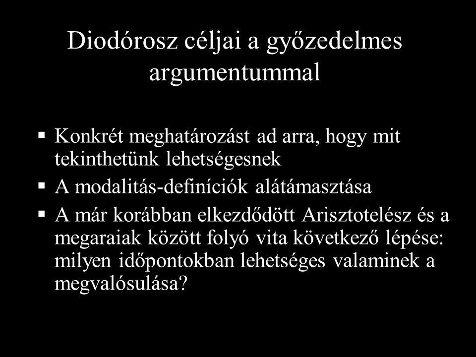 Diodórosz céljai a győzedelmes argumentummal  Konkrét meghatározást ad arra, hogy mit tekinthetünk lehetségesnek  A modalitás-definíciók alátámasztása  A már korábban elkezdődött Arisztotelész és a megaraiak között folyó vita következő lépése: milyen időpontokban lehetséges valaminek a megvalósulása