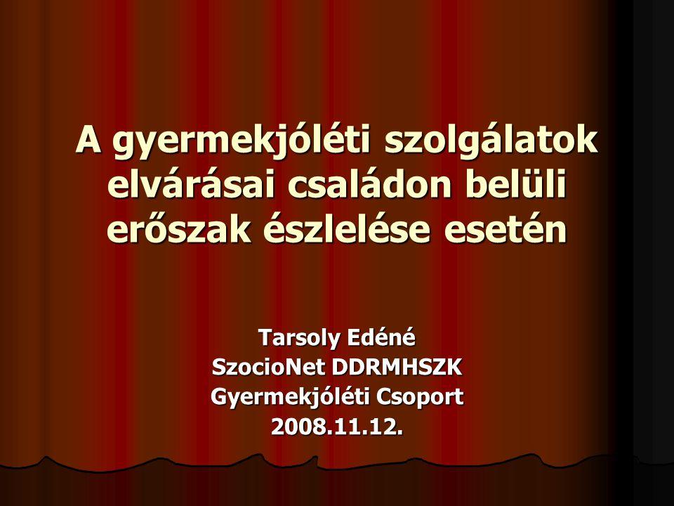 A gyermekjóléti szolgálatok elvárásai családon belüli erőszak észlelése esetén Tarsoly Edéné SzocioNet DDRMHSZK Gyermekjóléti Csoport 2008.11.12.