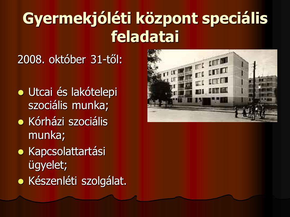Gyermekjóléti központ speciális feladatai 2008. október 31-től: Utcai és lakótelepi szociális munka; Utcai és lakótelepi szociális munka; Kórházi szoc