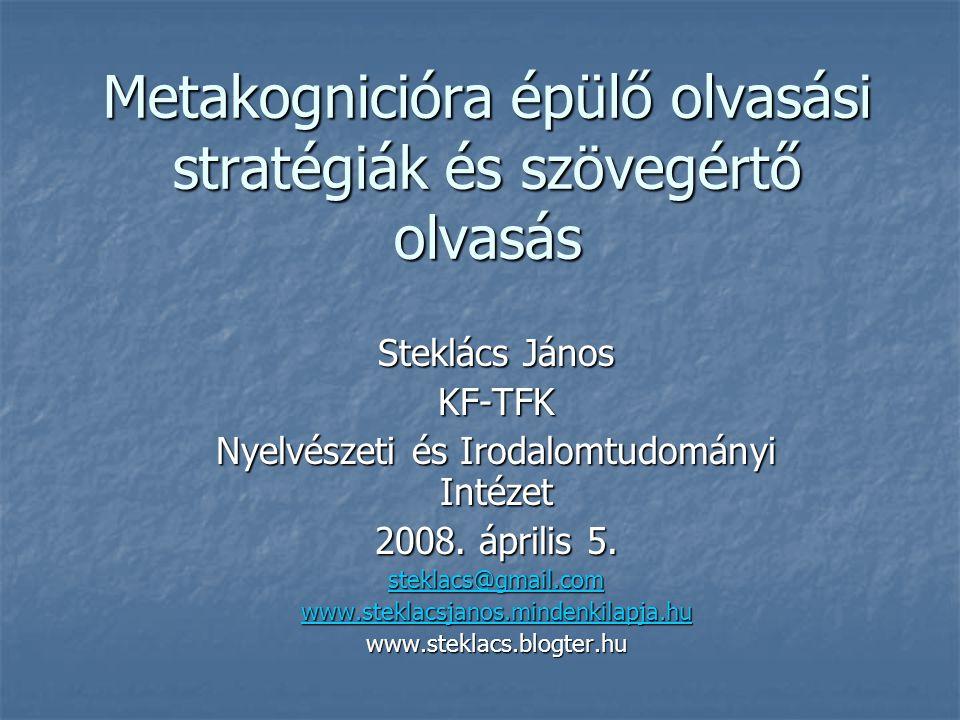 Metakognicióra épülő olvasási stratégiák és szövegértő olvasás Steklács János KF-TFK Nyelvészeti és Irodalomtudományi Intézet 2008. április 5. steklac