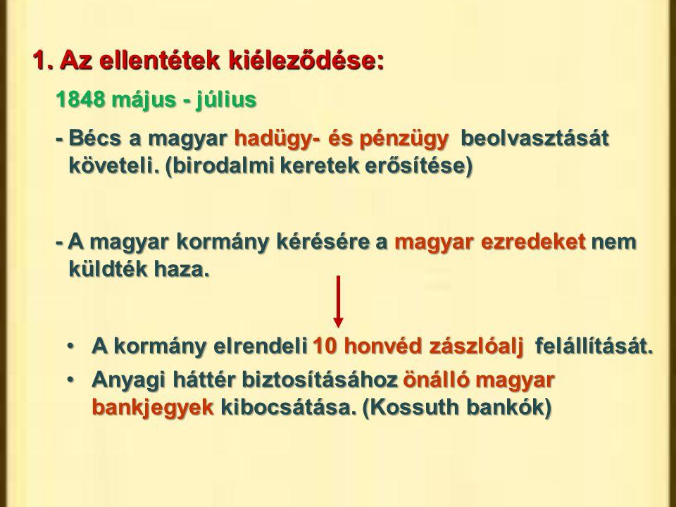 1. Az ellentétek kiéleződése: - Bécs a magyar hadügy- és pénzügy beolvasztását követeli. (birodalmi keretek erősítése) - A magyar kormány kérésére a m