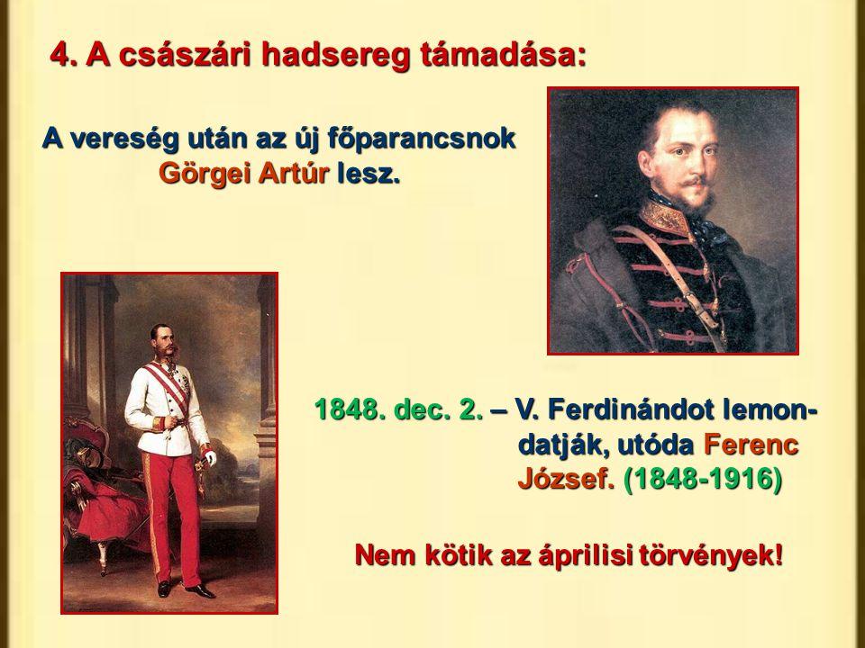 A vereség után az új főparancsnok Görgei Artúr lesz. 1848. dec. 2. – V. Ferdinándot lemon- datják, utóda Ferenc József. (1848-1916) Nem kötik az ápril