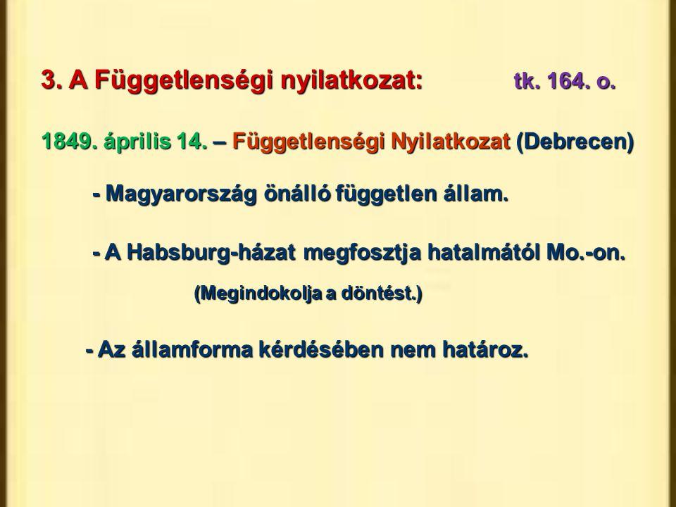 3. A Függetlenségi nyilatkozat:tk. 164. o. 1849. április 14. – Függetlenségi Nyilatkozat (Debrecen) - Magyarország önálló független állam. - A Habsbur