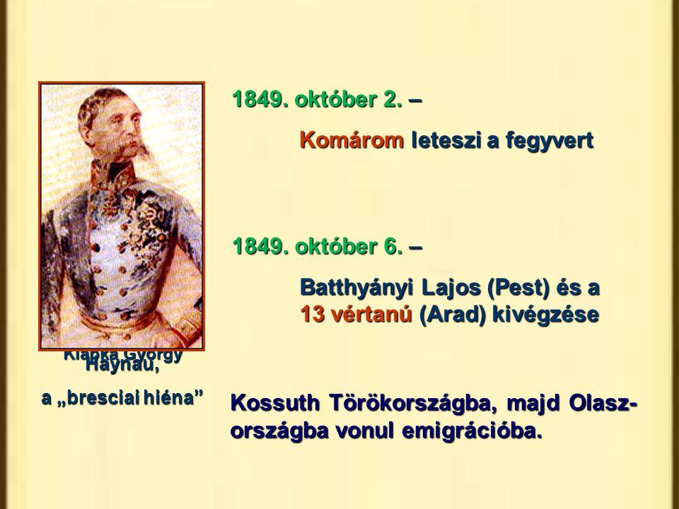 """1849. október 2. – Komárom leteszi a fegyvert Klapka György 1849. október 6. – Batthyányi Lajos (Pest) és a 13 vértanú (Arad) kivégzése Haynau, a """"bre"""