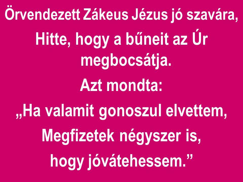 """Örvendezett Zákeus Jézus jó szavára, Hitte, hogy a bűneit az Úr megbocsátja. Azt mondta: """"Ha valamit gonoszul elvettem, Megfizetek négyszer is, hogy j"""