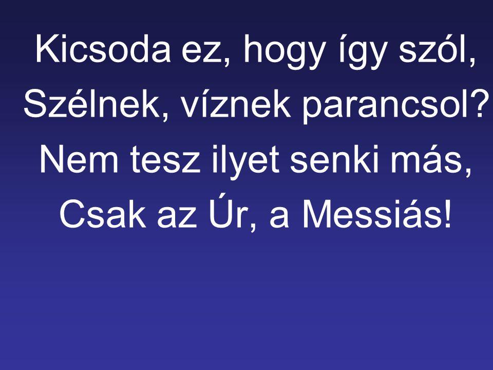 Kicsoda ez, hogy így szól, Szélnek, víznek parancsol? Nem tesz ilyet senki más, Csak az Úr, a Messiás!
