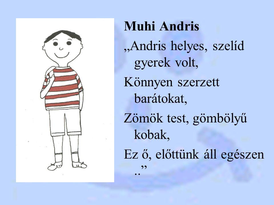 """Muhi Andris """"Andris helyes, szelíd gyerek volt, Könnyen szerzett barátokat, Zömök test, gömbölyű kobak, Ez ő, előttünk áll egészen.."""