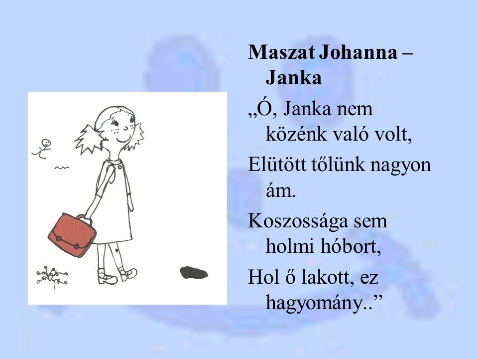 """Maszat Johanna – Janka """"Ó, Janka nem közénk való volt, Elütött tőlünk nagyon ám. Koszossága sem holmi hóbort, Hol ő lakott, ez hagyomány.."""""""