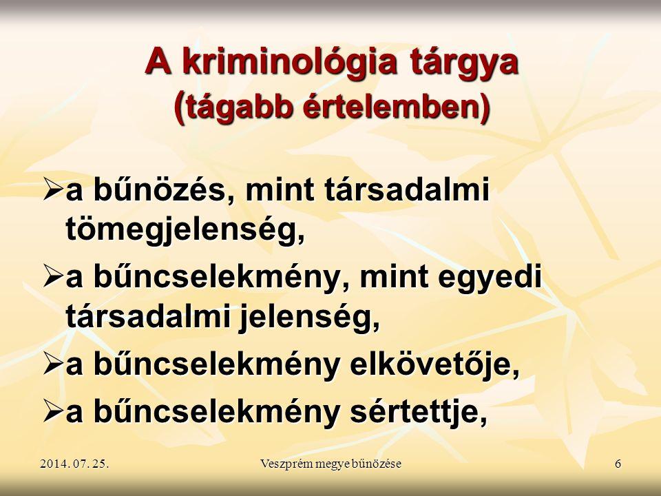 2014. 07. 25.2014. 07. 25.2014. 07. 25.Veszprém megye bűnözése6 A kriminológia tárgya ( tágabb értelemben)  a bűnözés, mint társadalmi tömegjelenség,