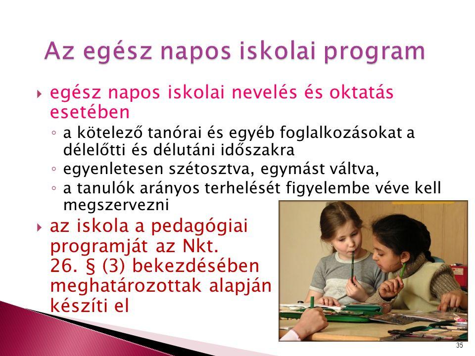 Az egész napos iskolai program  egész napos iskolai nevelés és oktatás esetében ◦ a kötelező tanórai és egyéb foglalkozásokat a délelőtti és délutáni