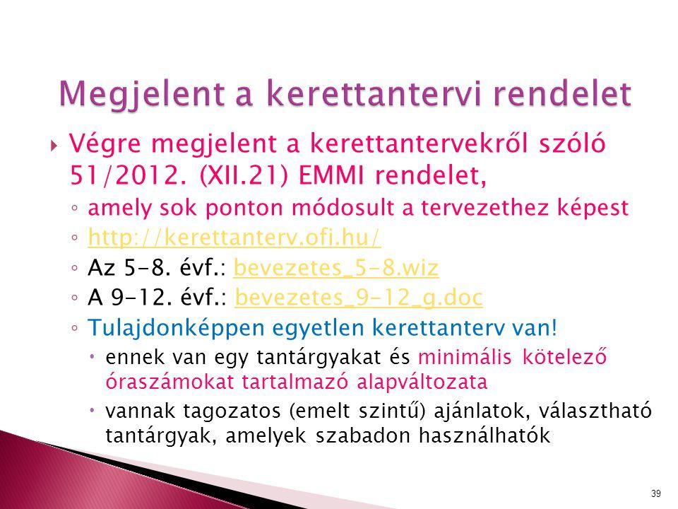 Megjelent a kerettantervi rendelet  Végre megjelent a kerettantervekről szóló 51/2012. (XII.21) EMMI rendelet, ◦ amely sok ponton módosult a tervezet