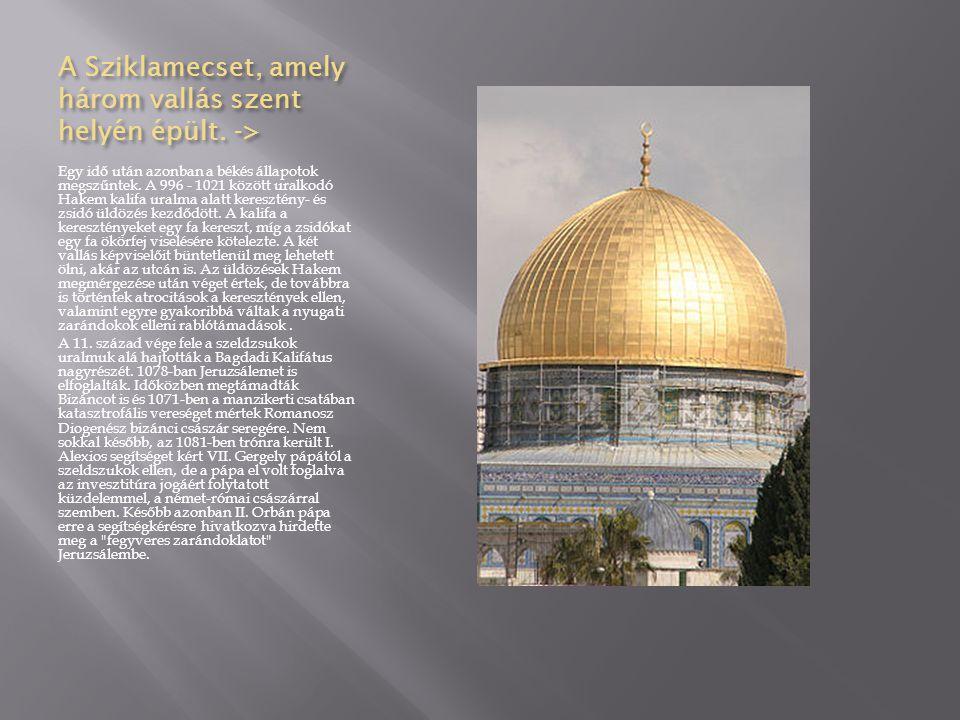 A Sziklamecset, amely három vallás szent helyén épült. -> Egy idő után azonban a békés állapotok megszűntek. A 996 - 1021 között uralkodó Hakem kalifa