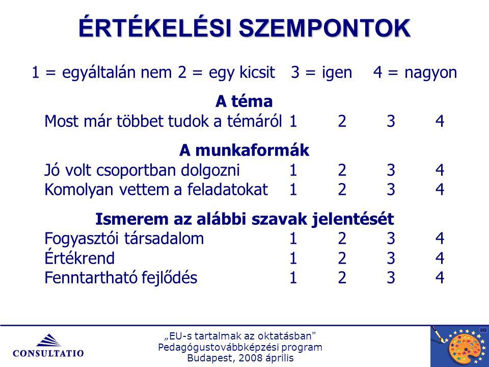 """""""EU-s tartalmak az oktatásban Pedagógustovábbképzési program Budapest, 2008 április 1 = egyáltalán nem2 = egy kicsit 3 = igen4 = nagyon A téma Most már többet tudok a témáról1234 A munkaformák Jó volt csoportban dolgozni1234 Komolyan vettem a feladatokat1234 Ismerem az alábbi szavak jelentését Fogyasztói társadalom1234 Értékrend1234 Fenntartható fejlődés1234 ÉRTÉKELÉSI SZEMPONTOK"""