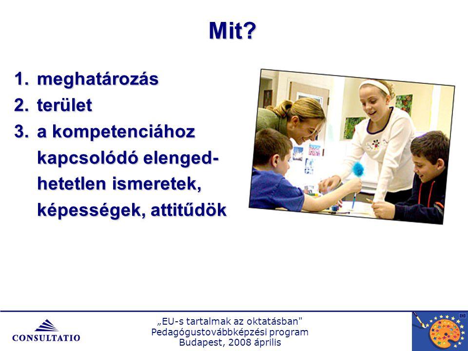 """""""EU-s tartalmak az oktatásban Pedagógustovábbképzési program Budapest, 2008 április 1.meghatározás 2.terület 3.a kompetenciához kapcsolódó elenged- hetetlen ismeretek, képességek, attitűdök Mit"""