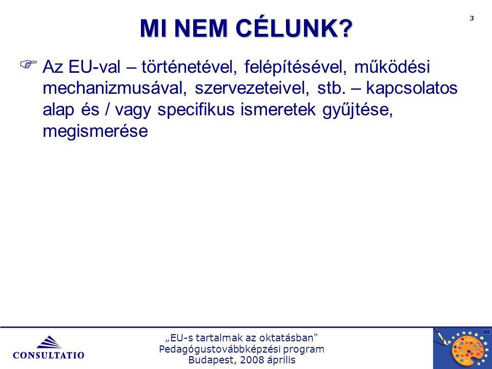"""""""EU-s tartalmak az oktatásban Pedagógustovábbképzési program Budapest, 2008 április 3 MI NEM CÉLUNK."""