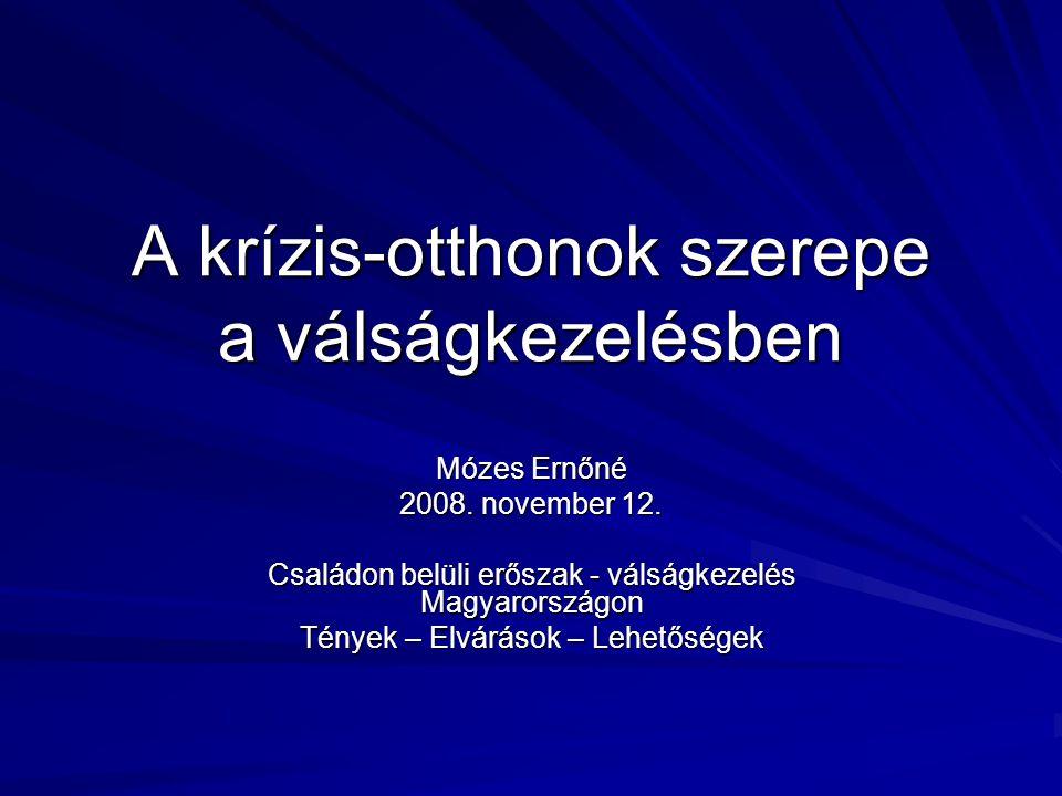 A krízis-otthonok szerepe a válságkezelésben Mózes Ernőné 2008. november 12. Családon belüli erőszak - válságkezelés Magyarországon Tények – Elvárások