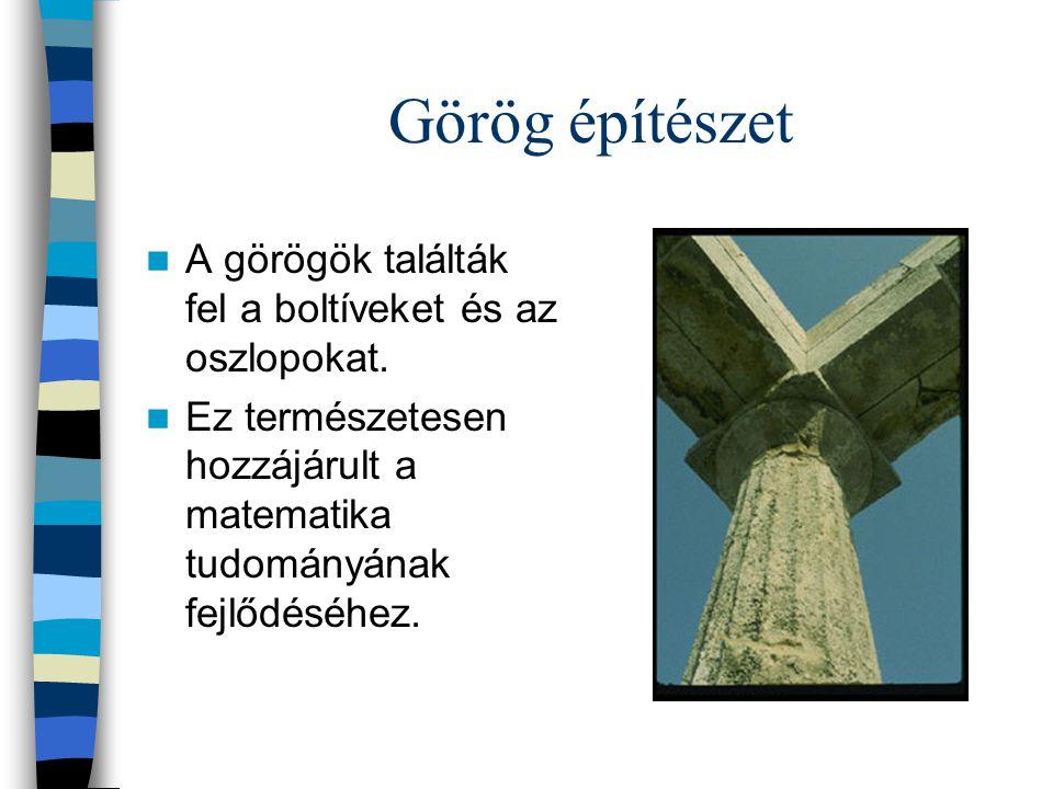 Görög építészet A görögök találták fel a boltíveket és az oszlopokat. Ez természetesen hozzájárult a matematika tudományának fejlődéséhez.