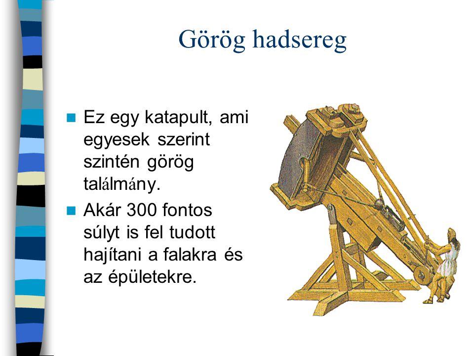 Görög hadsereg Ez egy katapult, ami egyesek szerint szintén görög tal á lm á ny. Akár 300 fontos súlyt is fel tudott hajítani a falakra és az épületek