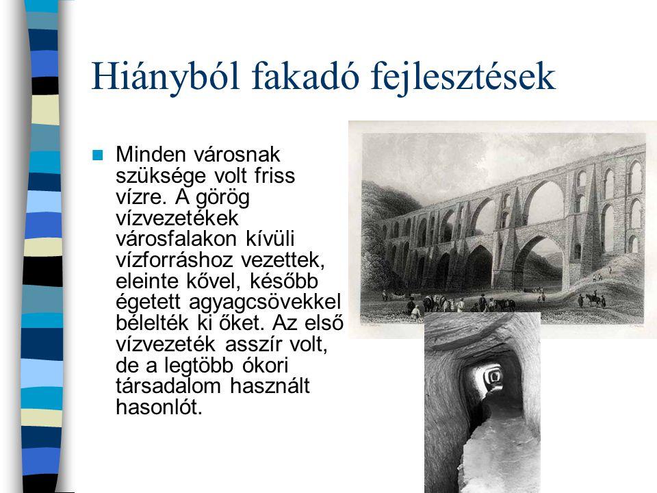 Hiányból fakadó fejlesztések Minden városnak szüksége volt friss vízre. A görög vízvezetékek városfalakon kívüli vízforráshoz vezettek, eleinte kővel,