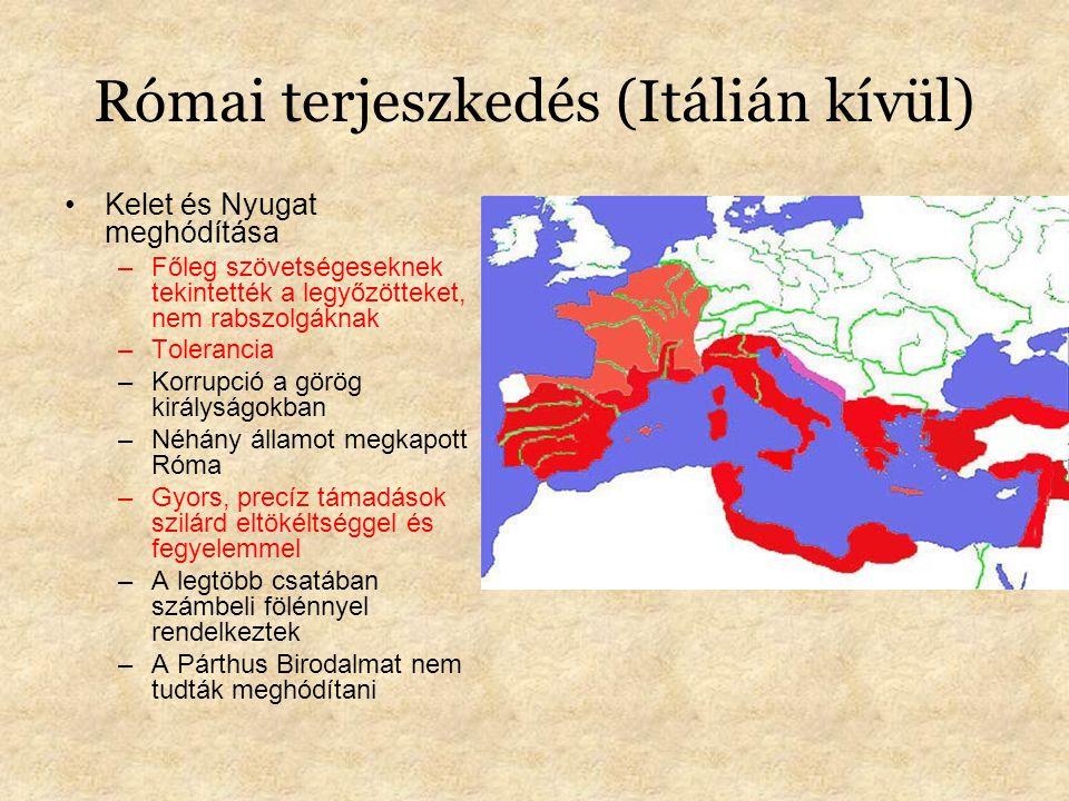 Római terjeszkedés (Itálián kívül) Kelet és Nyugat meghódítása –Főleg szövetségeseknek tekintették a legyőzötteket, nem rabszolgáknak –Tolerancia –Korrupció a görög királyságokban –Néhány államot megkapott Róma –Gyors, precíz támadások szilárd eltökéltséggel és fegyelemmel –A legtöbb csatában számbeli fölénnyel rendelkeztek –A Párthus Birodalmat nem tudták meghódítani