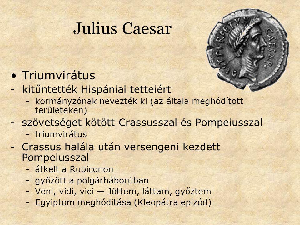 Julius Caesar Triumvirátus - kitűntették Hispániai tetteiért -kormányzónak nevezték ki (az általa meghódított területeken) -szövetséget kötött Crassusszal és Pompeiusszal -triumvirátus -Crassus halála után versengeni kezdett Pompeiusszal -átkelt a Rubiconon -győzött a polgárháborúban -Veni, vidi, vici — Jöttem, láttam, győztem -Egyiptom meghóditása (Kleopátra epizód)
