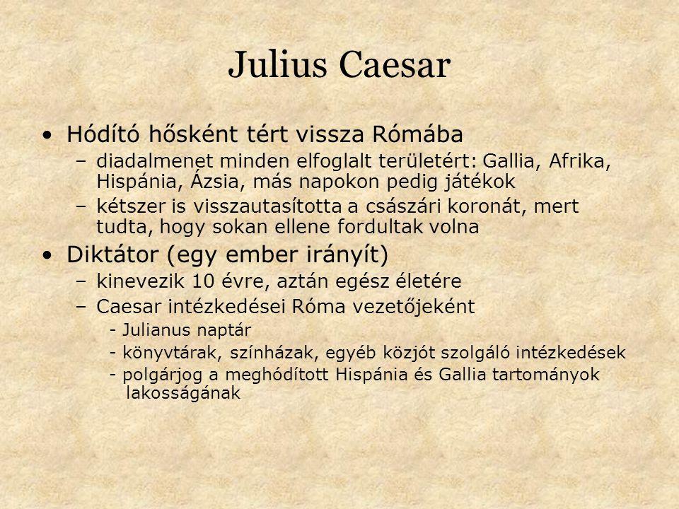 Julius Caesar Hódító hősként tért vissza Rómába –diadalmenet minden elfoglalt területért: Gallia, Afrika, Hispánia, Ázsia, más napokon pedig játékok –kétszer is visszautasította a császári koronát, mert tudta, hogy sokan ellene fordultak volna Diktátor (egy ember irányít) –kinevezik 10 évre, aztán egész életére –Caesar intézkedései Róma vezetőjeként - Julianus naptár - könyvtárak, színházak, egyéb közjót szolgáló intézkedések - polgárjog a meghódított Hispánia és Gallia tartományok lakosságának