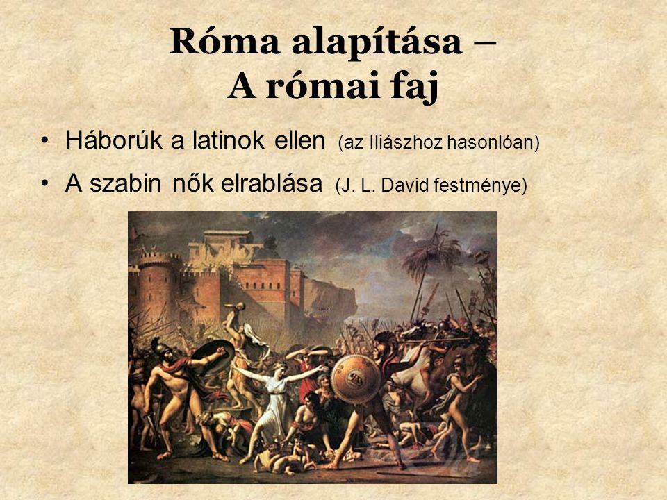 Róma alapítása – A római faj Háborúk a latinok ellen (az Iliászhoz hasonlóan) A szabin nők elrablása (J.