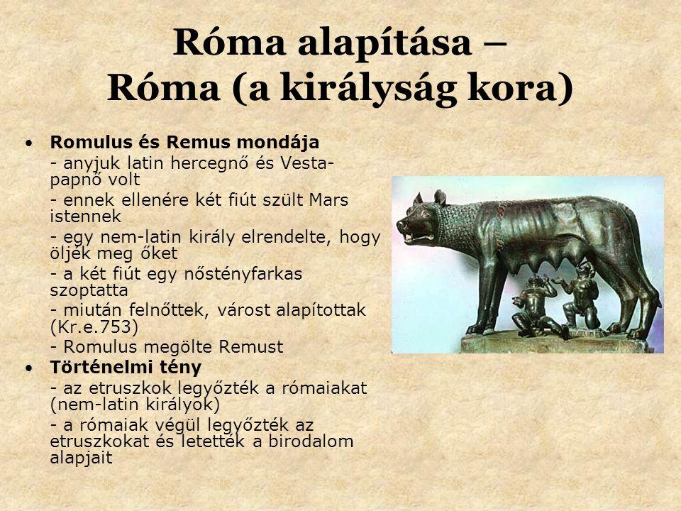 Róma alapítása – Róma (a királyság kora) Romulus és Remus mondája - anyjuk latin hercegnő és Vesta- papnő volt - ennek ellenére két fiút szült Mars istennek - egy nem-latin király elrendelte, hogy öljék meg őket - a két fiút egy nőstényfarkas szoptatta - miután felnőttek, várost alapítottak (Kr.e.753) - Romulus megölte Remust Történelmi tény - az etruszkok legyőzték a rómaiakat (nem-latin királyok) - a rómaiak végül legyőzték az etruszkokat és letették a birodalom alapjait