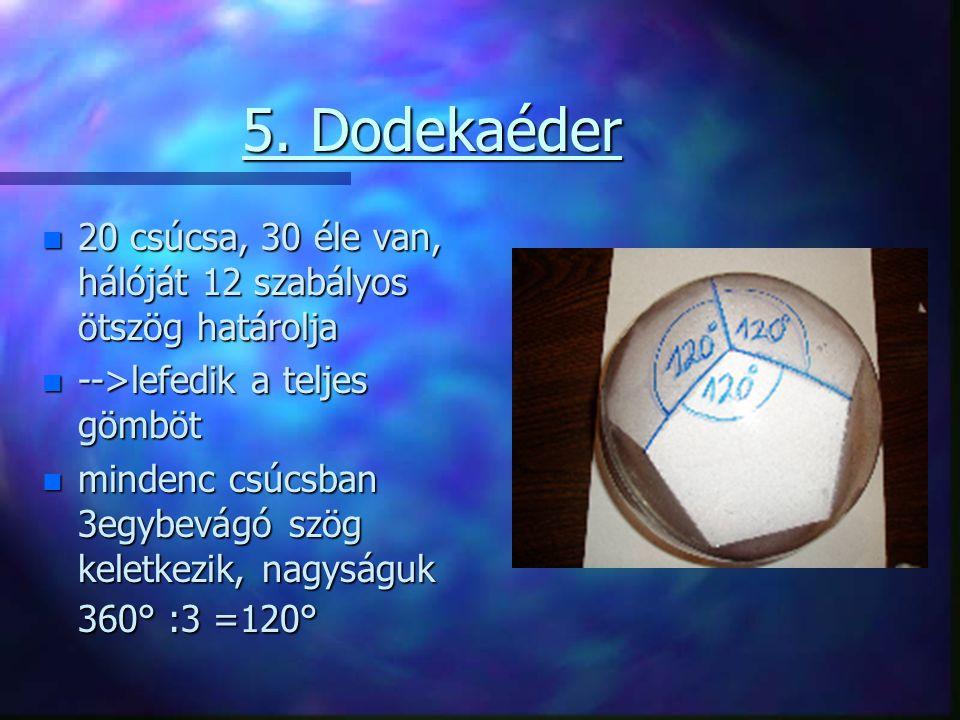 5. Dodekaéder n 20 csúcsa, 30 éle van, hálóját 12 szabályos ötszög határolja n -->lefedik a teljes gömböt n mindenc csúcsban 3egybevágó szög keletkezi