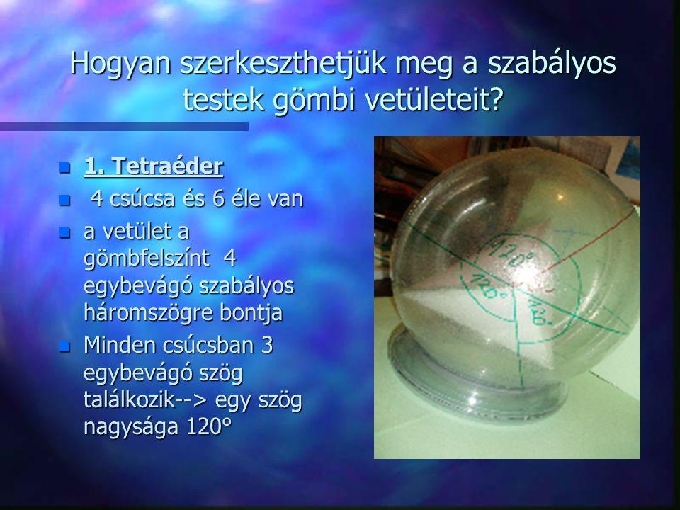 Hogyan szerkeszthetjük meg a szabályos testek gömbi vetületeit? n 1. Tetraéder n 4 csúcsa és 6 éle van n a vetület a gömbfelszínt 4 egybevágó szabályo